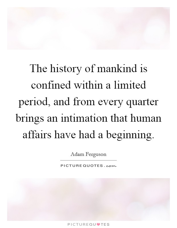The history of mankind is confined within a limited period, and from every quarter brings an intimation that human affairs have had a beginning Picture Quote #1