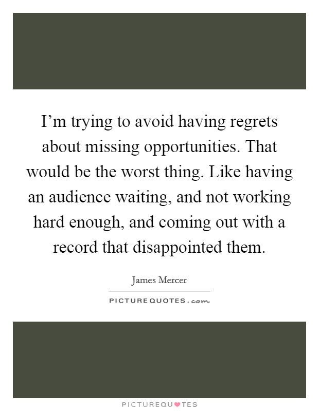 I'm trying to avoid having regrets about missing opportunities. That would be the worst thing. Like having an audience waiting, and not working hard enough, and coming out with a record that disappointed them Picture Quote #1