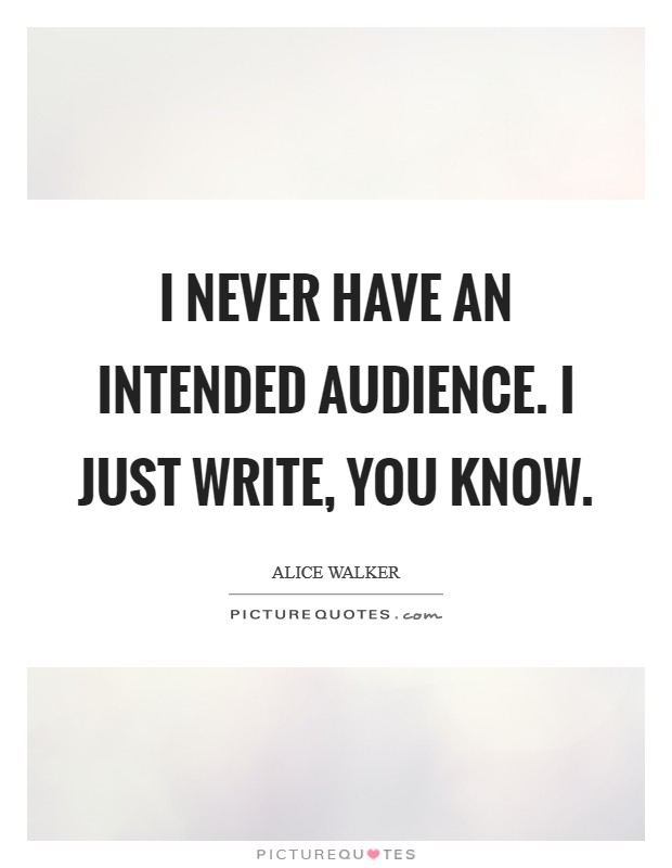 I never have an intended audience. I just write, you know Picture Quote #1