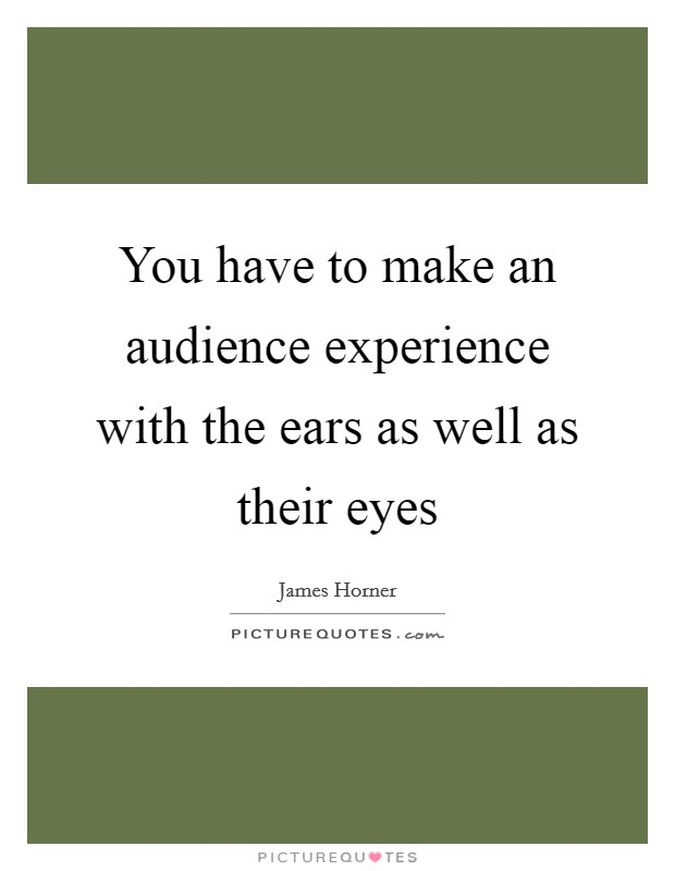 You have to make an audience experience with the ears as well as their eyes Picture Quote #1