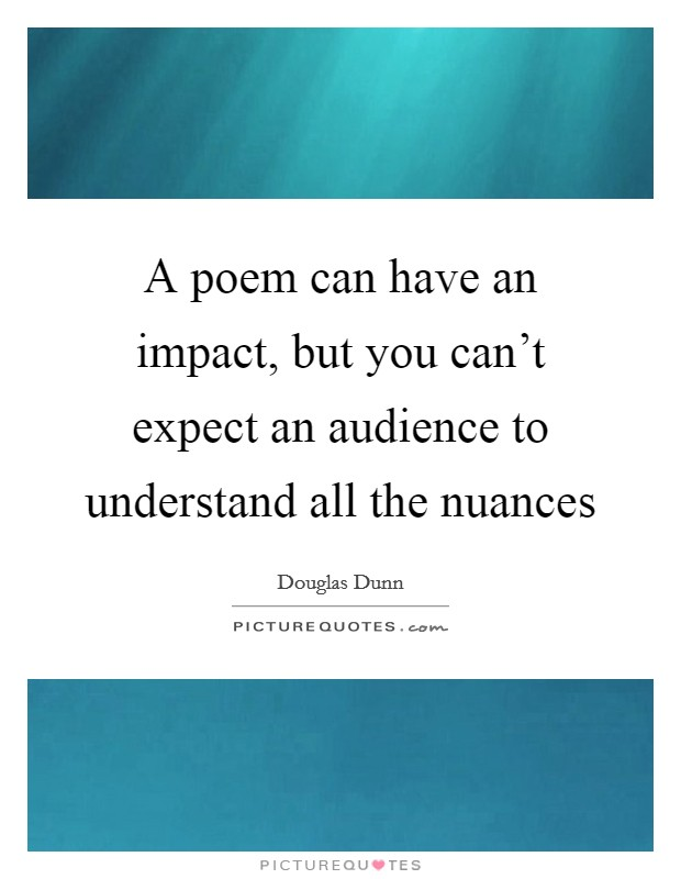 A poem can have an impact, but you can't expect an audience to understand all the nuances Picture Quote #1