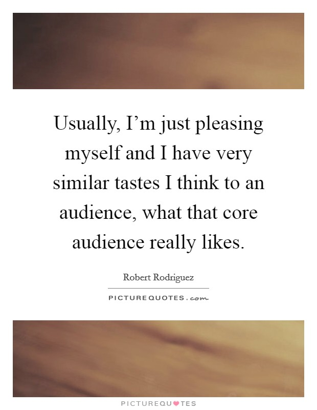 Usually, I'm just pleasing myself and I have very similar tastes I think to an audience, what that core audience really likes Picture Quote #1