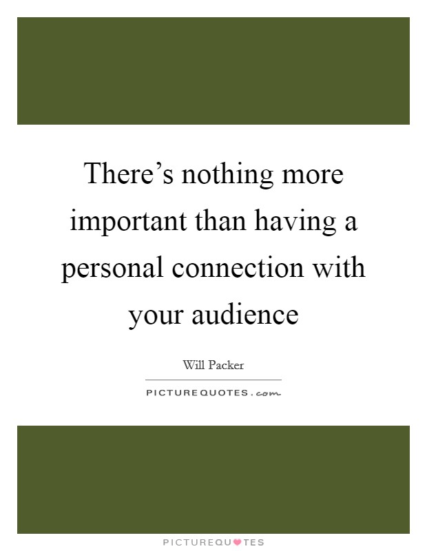 There's nothing more important than having a personal connection with your audience Picture Quote #1