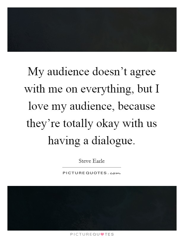 My audience doesn't agree with me on everything, but I love my audience, because they're totally okay with us having a dialogue Picture Quote #1
