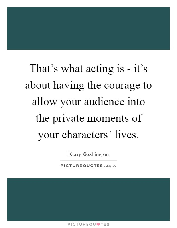 That's what acting is - it's about having the courage to allow your audience into the private moments of your characters' lives Picture Quote #1