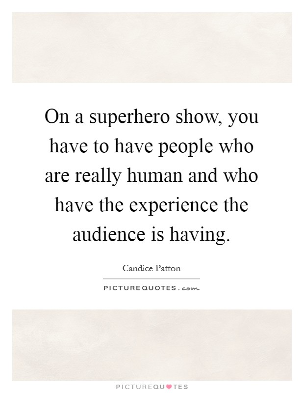 On a superhero show, you have to have people who are really human and who have the experience the audience is having Picture Quote #1
