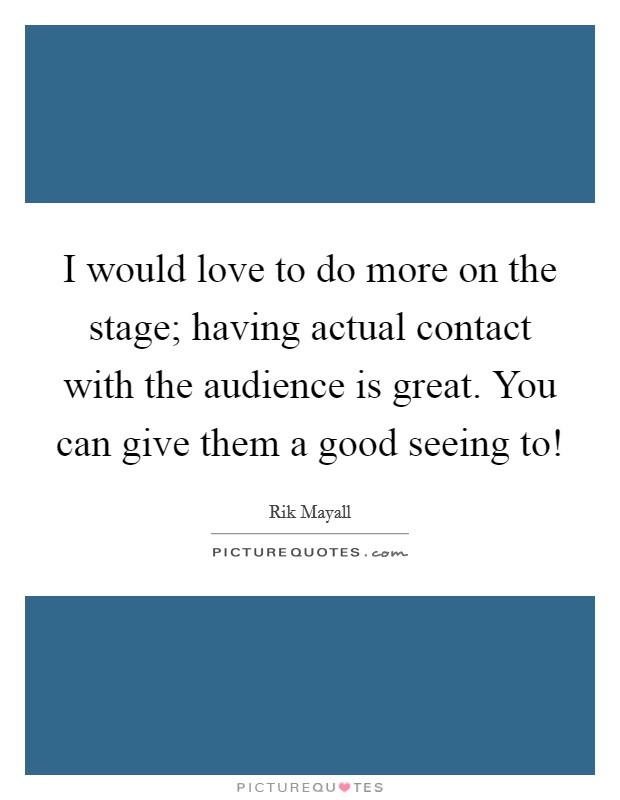 I would love to do more on the stage; having actual contact with the audience is great. You can give them a good seeing to! Picture Quote #1