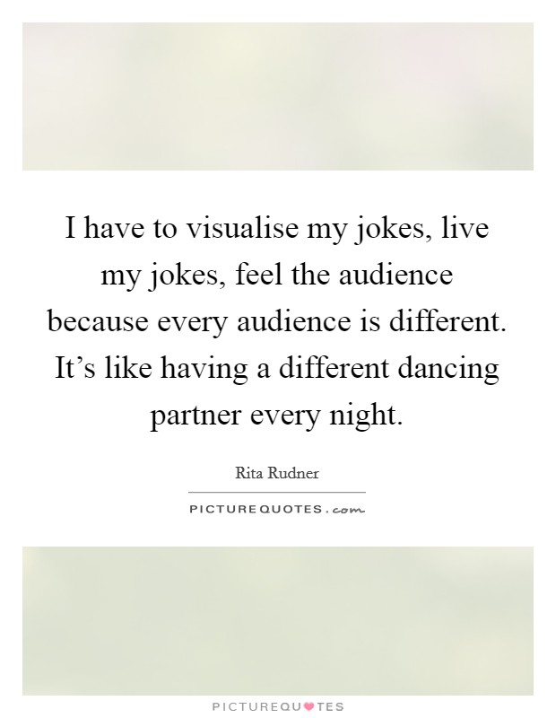 I have to visualise my jokes, live my jokes, feel the audience because every audience is different. It's like having a different dancing partner every night Picture Quote #1