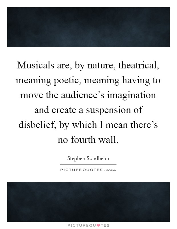 Musicals are, by nature, theatrical, meaning poetic, meaning having to move the audience's imagination and create a suspension of disbelief, by which I mean there's no fourth wall Picture Quote #1