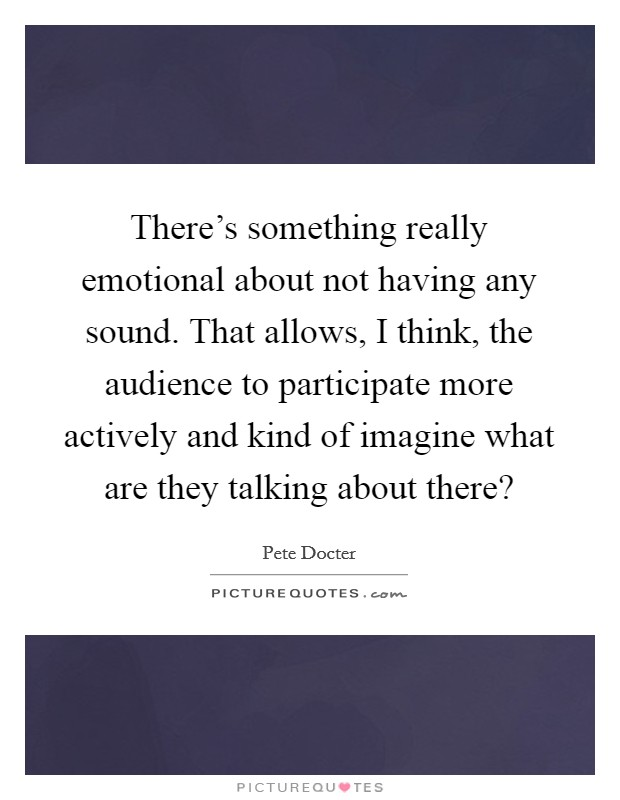 There's something really emotional about not having any sound. That allows, I think, the audience to participate more actively and kind of imagine what are they talking about there? Picture Quote #1