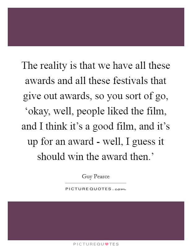 The reality is that we have all these awards and all these festivals that give out awards, so you sort of go, 'okay, well, people liked the film, and I think it's a good film, and it's up for an award - well, I guess it should win the award then.' Picture Quote #1