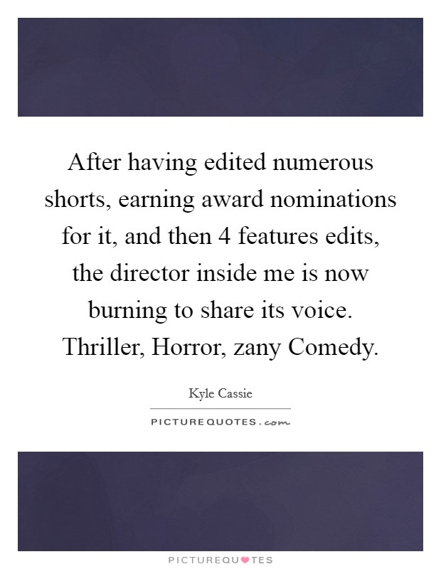 After having edited numerous shorts, earning award nominations for it, and then 4 features edits, the director inside me is now burning to share its voice. Thriller, Horror, zany Comedy Picture Quote #1