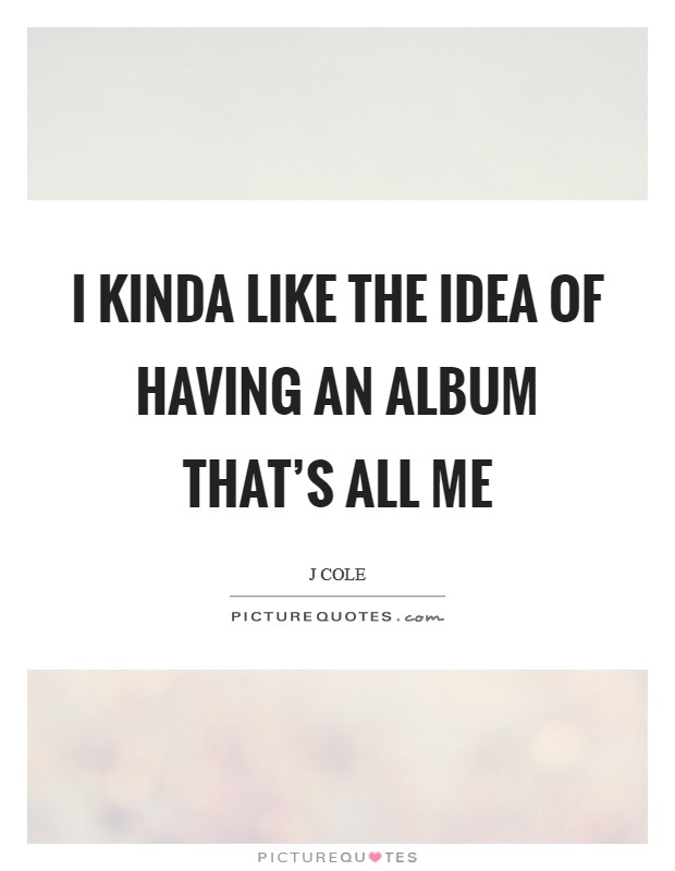 I kinda like the idea of having an album that's all me Picture Quote #1