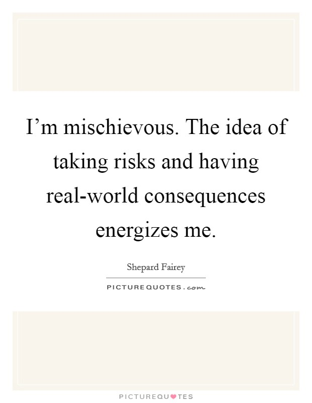 I'm mischievous. The idea of taking risks and having real-world consequences energizes me Picture Quote #1