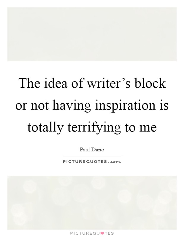 The idea of writer's block or not having inspiration is totally terrifying to me Picture Quote #1