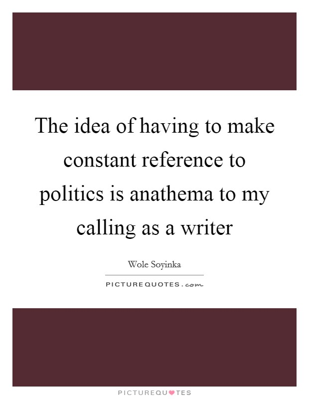 The idea of having to make constant reference to politics is anathema to my calling as a writer Picture Quote #1