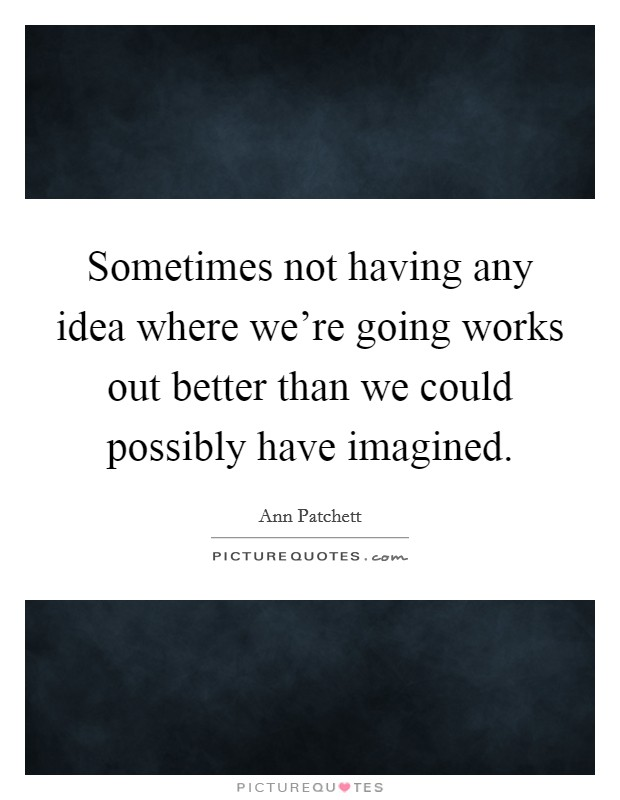 Sometimes not having any idea where we're going works out better than we could possibly have imagined Picture Quote #1
