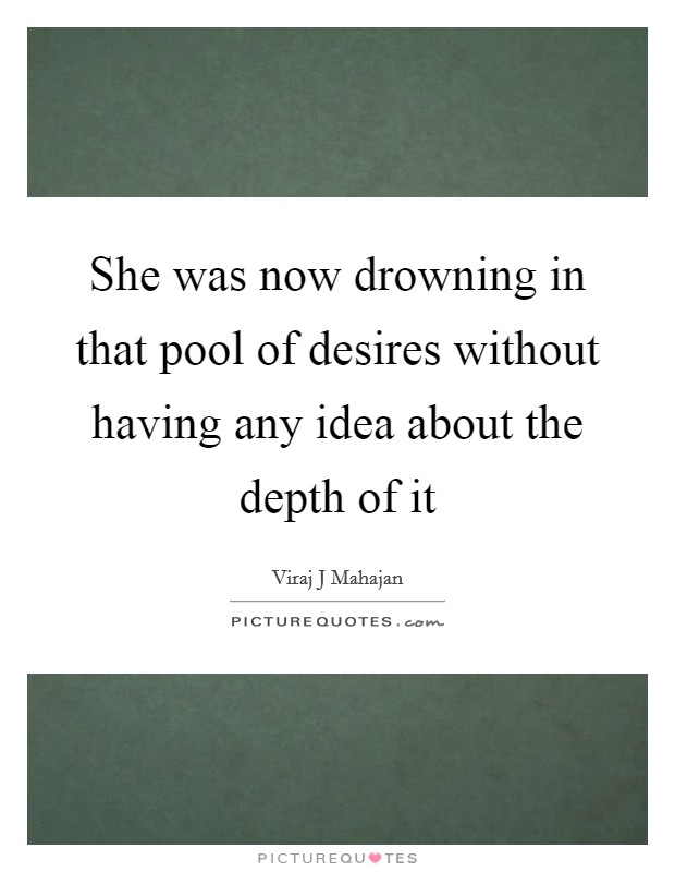 She was now drowning in that pool of desires without having any idea about the depth of it Picture Quote #1