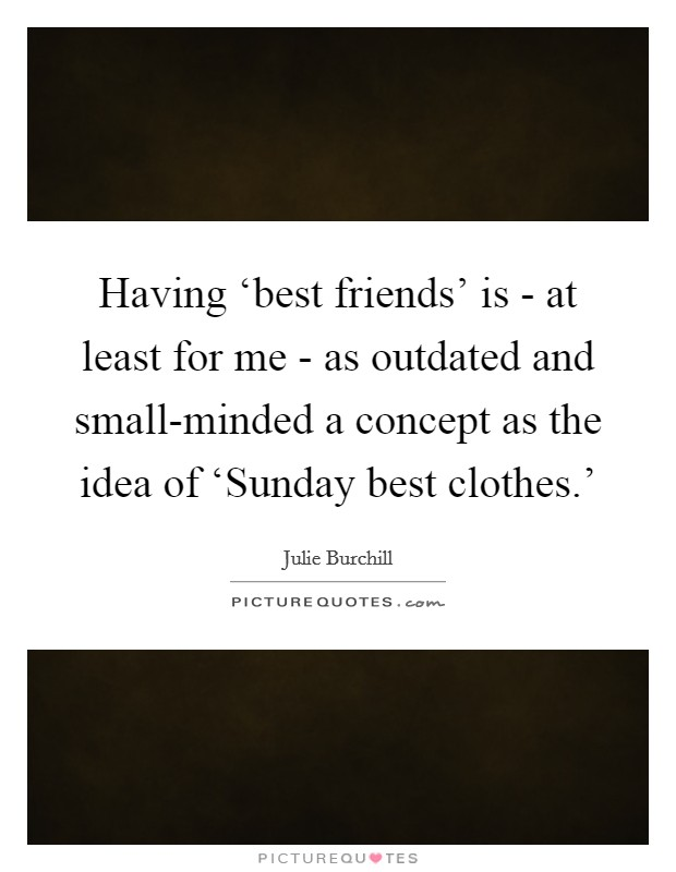 Having 'best friends' is - at least for me - as outdated and small-minded a concept as the idea of 'Sunday best clothes.' Picture Quote #1