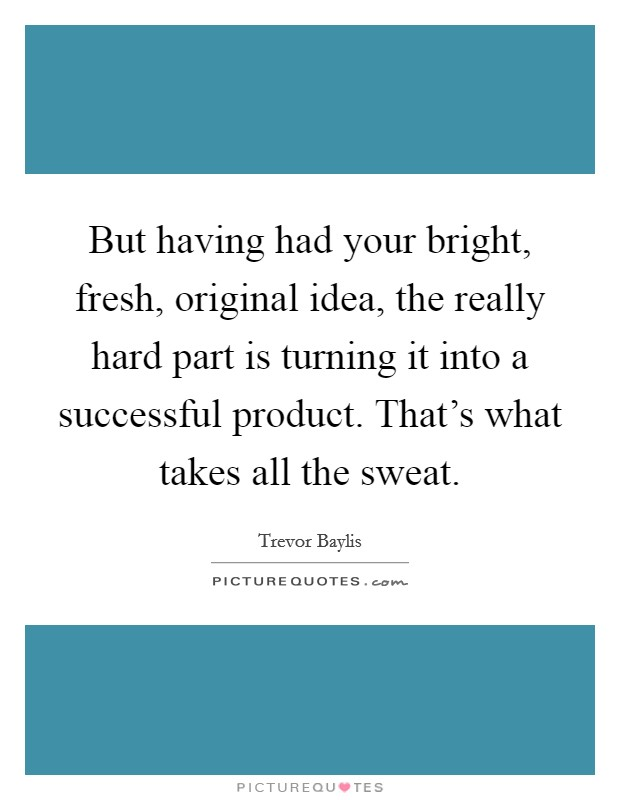 But having had your bright, fresh, original idea, the really hard part is turning it into a successful product. That's what takes all the sweat Picture Quote #1