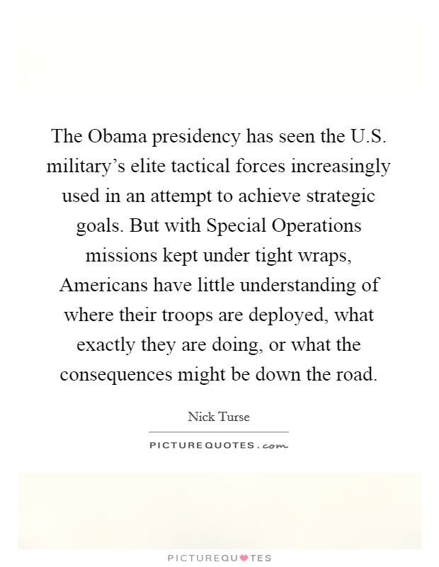The Obama presidency has seen the U.S. military's elite tactical forces increasingly used in an attempt to achieve strategic goals. But with Special Operations missions kept under tight wraps, Americans have little understanding of where their troops are deployed, what exactly they are doing, or what the consequences might be down the road Picture Quote #1