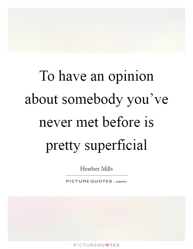 To have an opinion about somebody you've never met before is pretty superficial Picture Quote #1