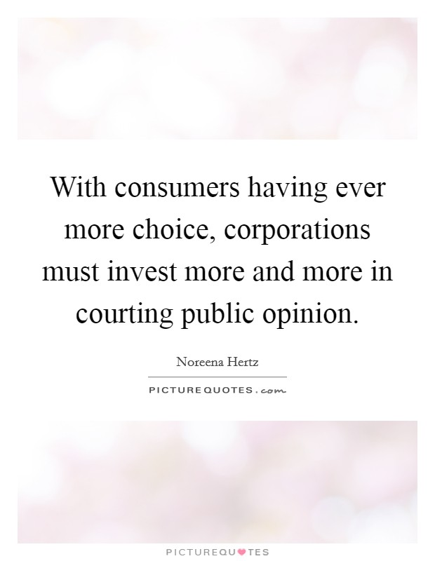 With consumers having ever more choice, corporations must invest more and more in courting public opinion Picture Quote #1