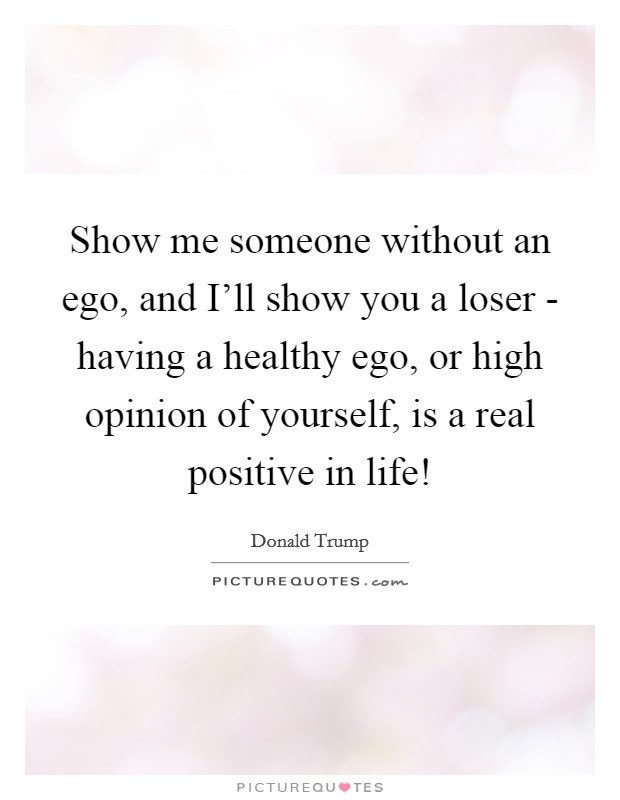 Show me someone without an ego, and I'll show you a loser - having a healthy ego, or high opinion of yourself, is a real positive in life! Picture Quote #1