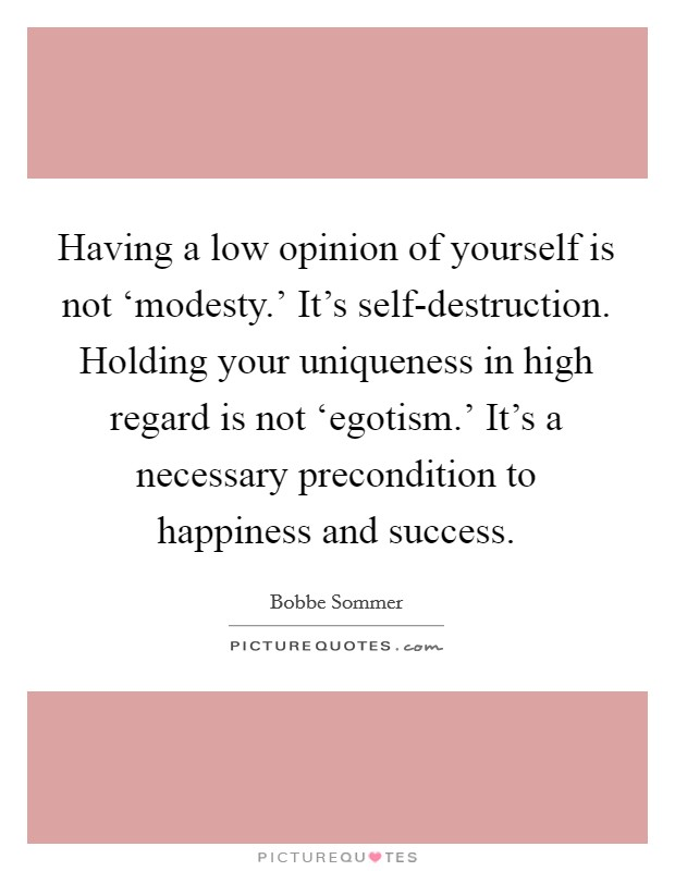 Having a low opinion of yourself is not 'modesty.' It's self-destruction. Holding your uniqueness in high regard is not 'egotism.' It's a necessary precondition to happiness and success Picture Quote #1