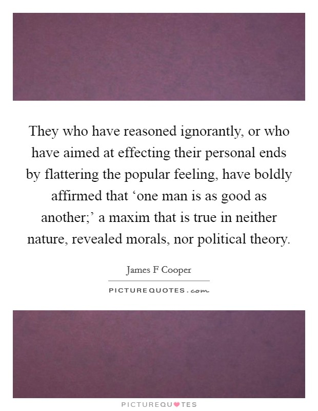 They who have reasoned ignorantly, or who have aimed at effecting their personal ends by flattering the popular feeling, have boldly affirmed that 'one man is as good as another;' a maxim that is true in neither nature, revealed morals, nor political theory Picture Quote #1