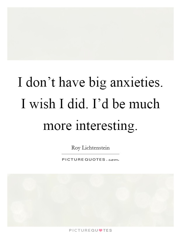 I don't have big anxieties. I wish I did. I'd be much more interesting Picture Quote #1