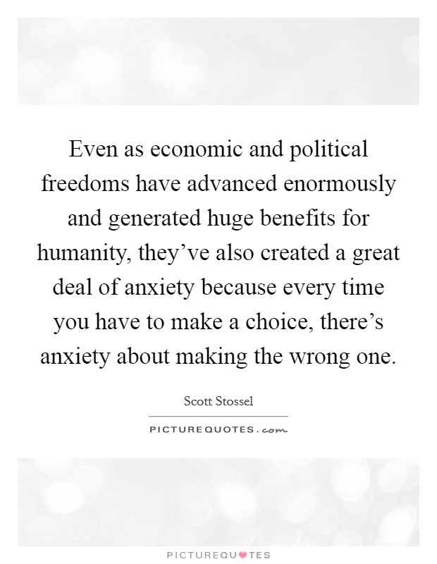 Even as economic and political freedoms have advanced enormously and generated huge benefits for humanity, they've also created a great deal of anxiety because every time you have to make a choice, there's anxiety about making the wrong one Picture Quote #1