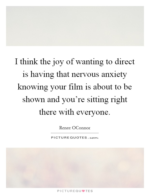 I think the joy of wanting to direct is having that nervous anxiety knowing your film is about to be shown and you're sitting right there with everyone Picture Quote #1