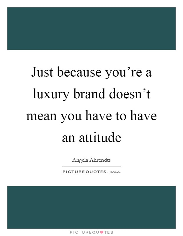 Just because you're a luxury brand doesn't mean you have to have an attitude Picture Quote #1