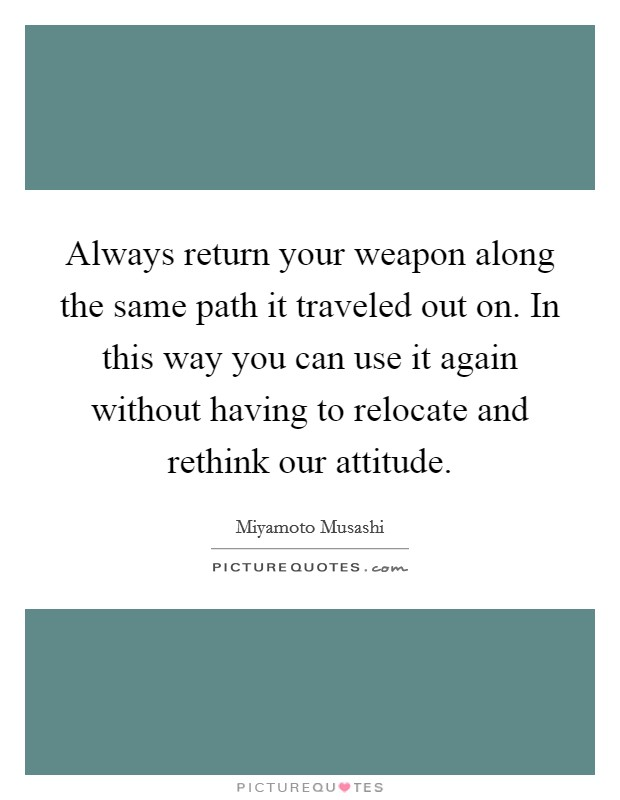 Always return your weapon along the same path it traveled out on. In this way you can use it again without having to relocate and rethink our attitude Picture Quote #1
