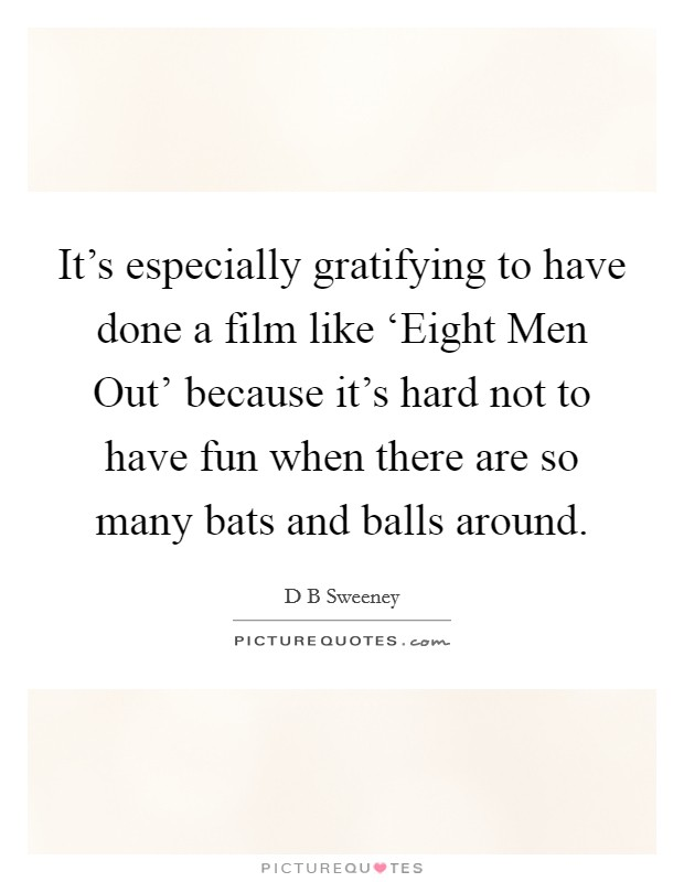 It's especially gratifying to have done a film like 'Eight Men Out' because it's hard not to have fun when there are so many bats and balls around Picture Quote #1