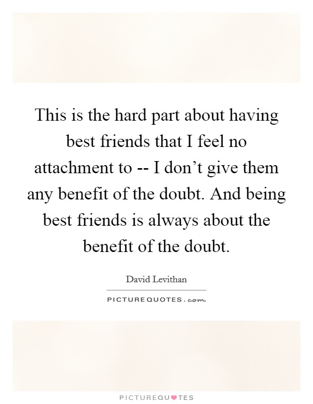 This is the hard part about having best friends that I feel no attachment to -- I don't give them any benefit of the doubt. And being best friends is always about the benefit of the doubt Picture Quote #1