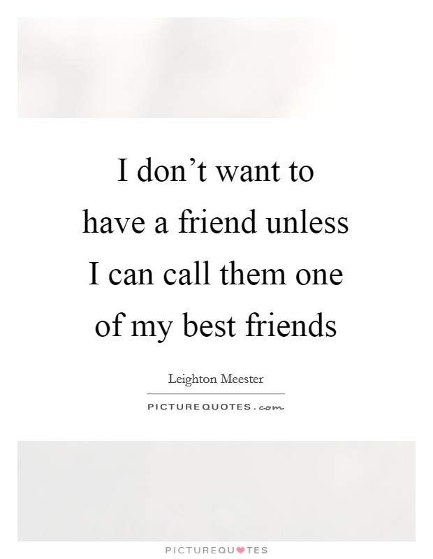 I don't want to have a friend unless I can call them one of my best friends Picture Quote #1
