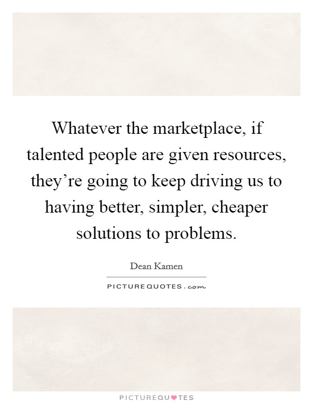 Whatever the marketplace, if talented people are given resources, they're going to keep driving us to having better, simpler, cheaper solutions to problems Picture Quote #1