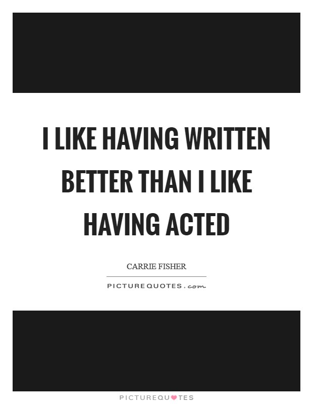 I like having written better than I like having acted Picture Quote #1