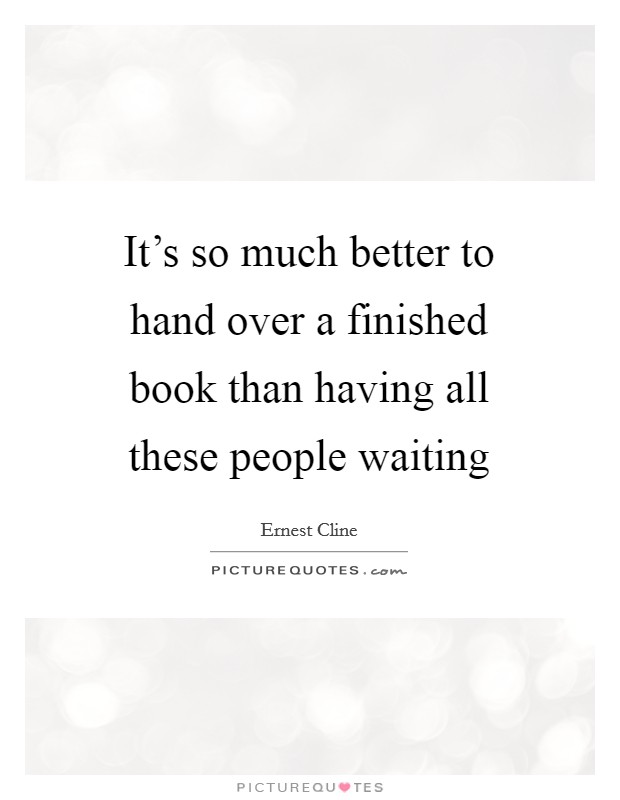 It's so much better to hand over a finished book than having all these people waiting Picture Quote #1