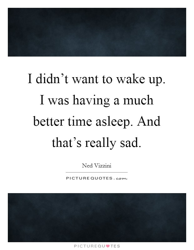 I didn't want to wake up. I was having a much better time asleep. And that's really sad Picture Quote #1