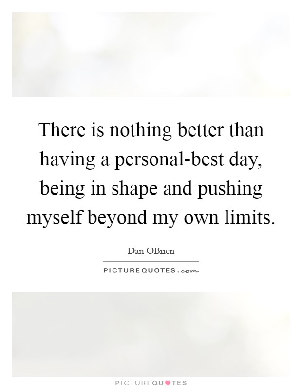 There is nothing better than having a personal-best day, being in shape and pushing myself beyond my own limits Picture Quote #1