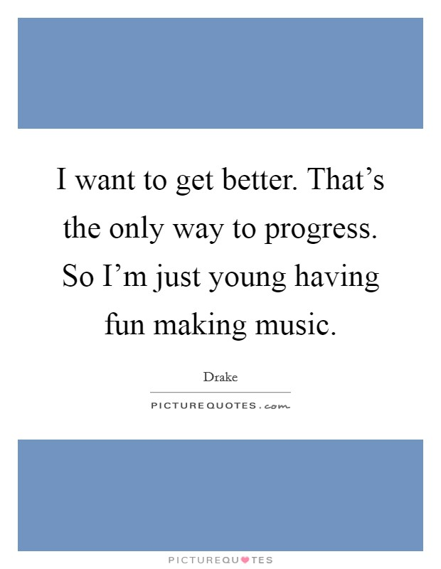 I want to get better. That's the only way to progress. So I'm just young having fun making music Picture Quote #1