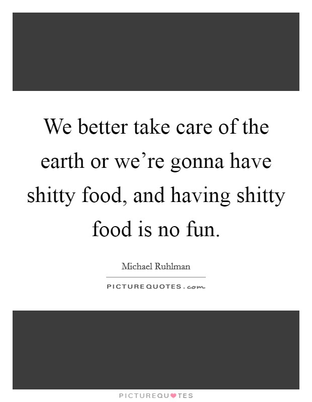 We better take care of the earth or we're gonna have shitty food, and having shitty food is no fun Picture Quote #1
