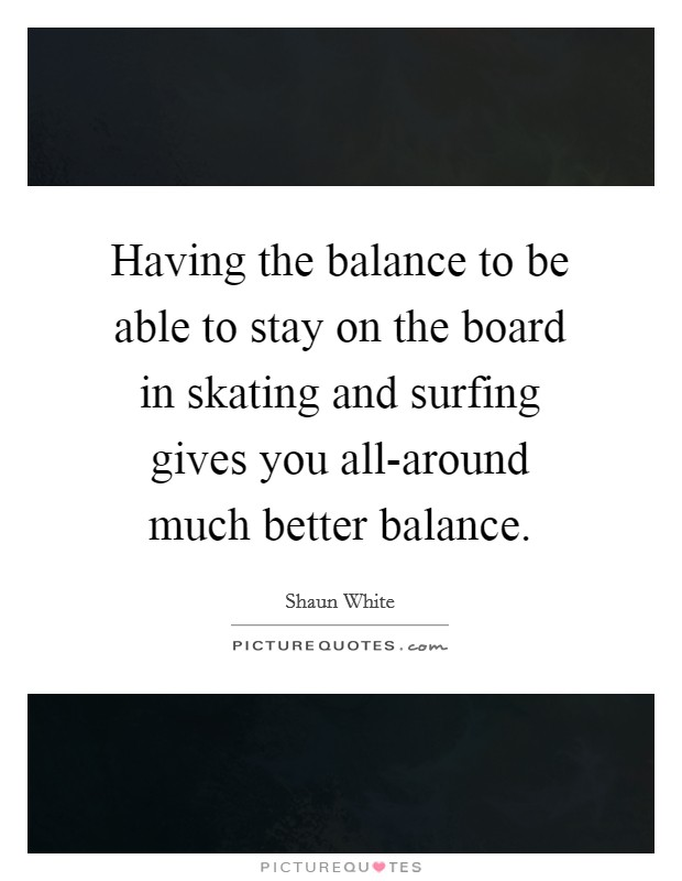 Having the balance to be able to stay on the board in skating and surfing gives you all-around much better balance Picture Quote #1