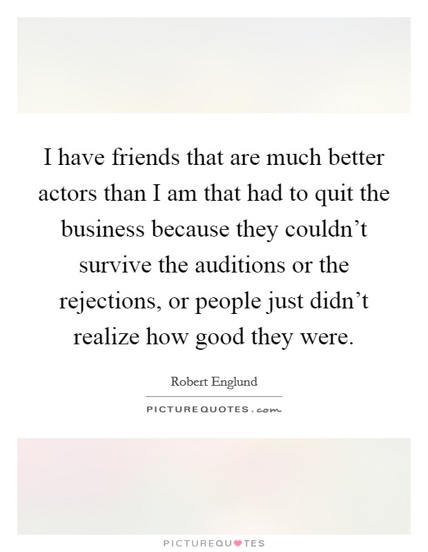 I have friends that are much better actors than I am that had to quit the business because they couldn't survive the auditions or the rejections, or people just didn't realize how good they were Picture Quote #1