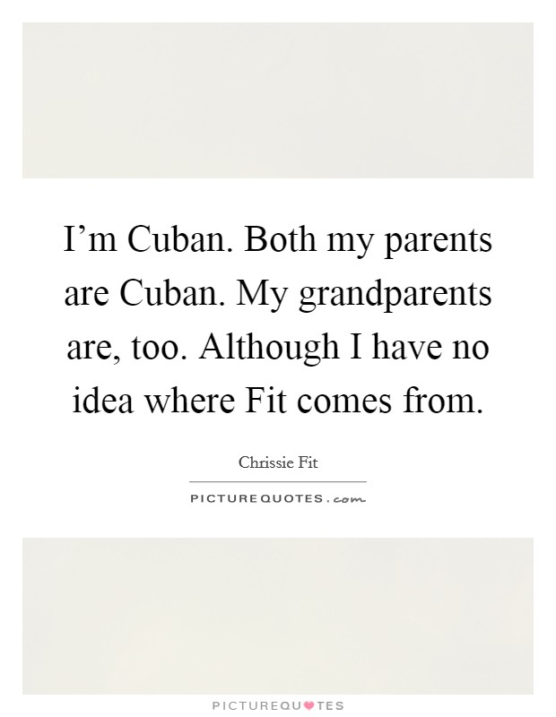 I'm Cuban. Both my parents are Cuban. My grandparents are, too. Although I have no idea where Fit comes from Picture Quote #1