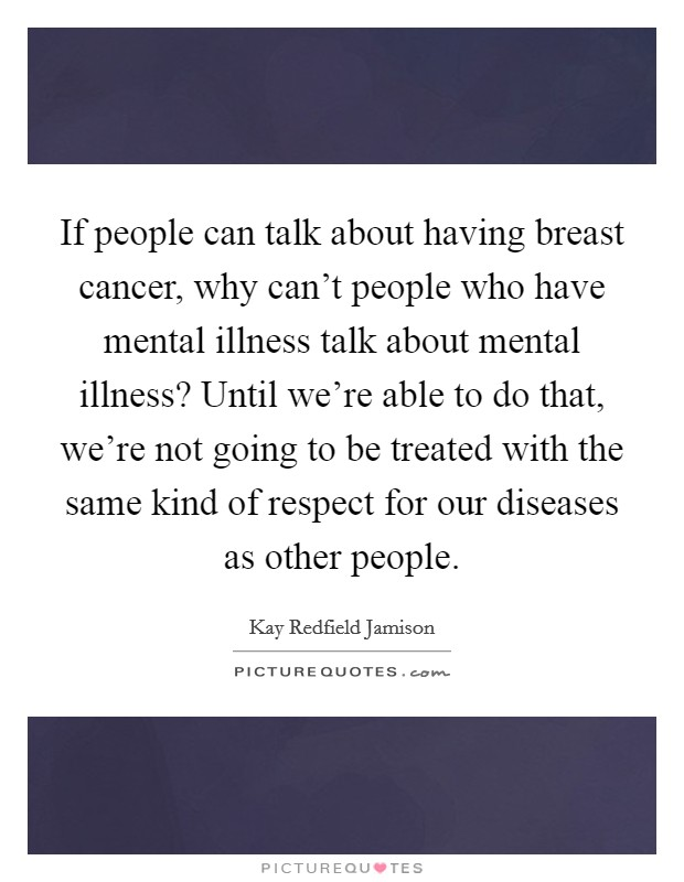 If people can talk about having breast cancer, why can't people who have mental illness talk about mental illness? Until we're able to do that, we're not going to be treated with the same kind of respect for our diseases as other people Picture Quote #1