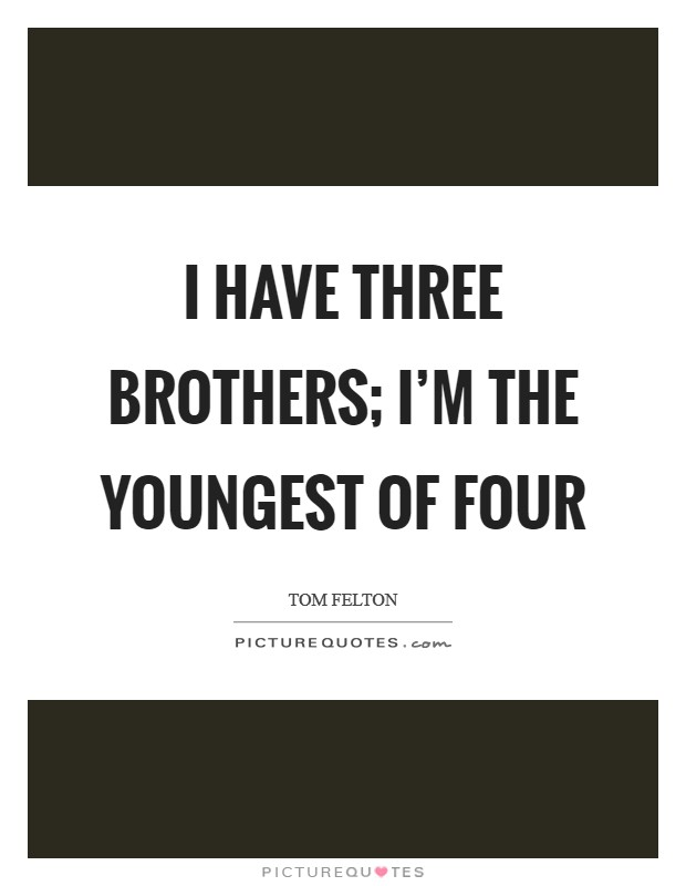 I have three brothers; I'm the youngest of four Picture Quote #1